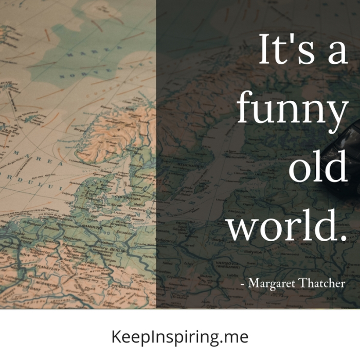 """It's a funny old world."" -Margaret Thatcher"