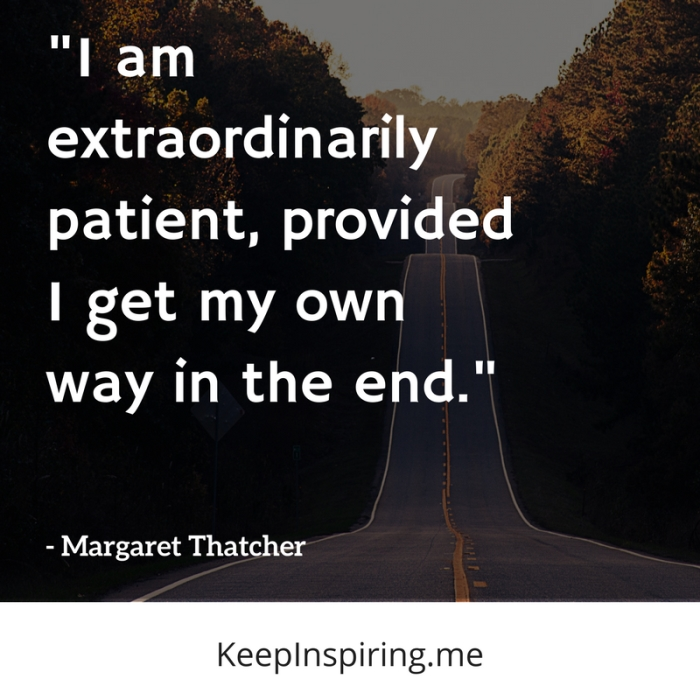 """""""I am extraordinarily patient, provided I get my own way in the end."""" -Margaret Thatcher"""