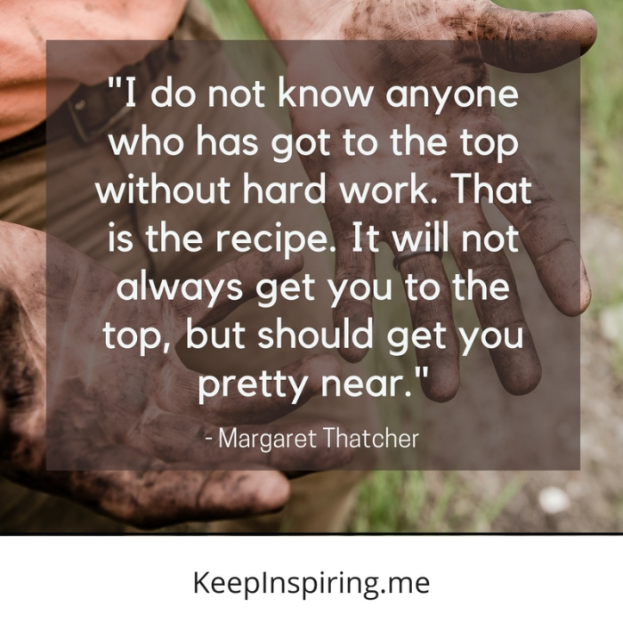 """""""I do not know anyone who has got to the top without hard work. That is the recipe. It will not always get you to the top, but should get you pretty near."""" -Margaret Thatcher"""