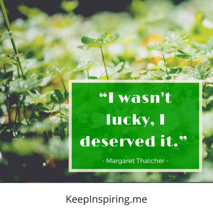 """I wasn't lucky. I deserved it."" -Margaret Thatcher"