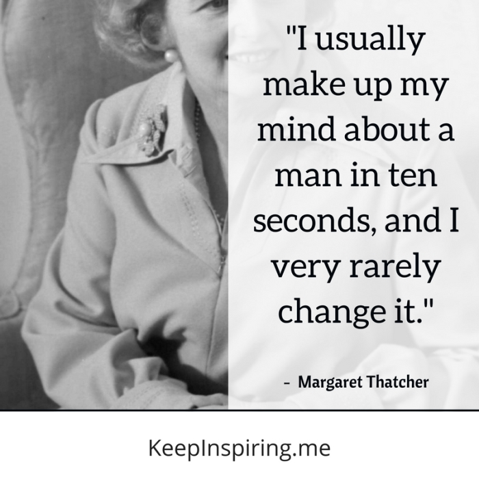 """""""I usually make up my mind about a man in ten seconds, and I very rarely change it."""" -Margaret Thatcher"""