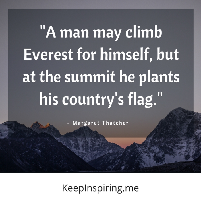 """""""A man may climb Everest for himself, but at the summit he plants his country's flag."""" -Margaret Thatcher"""