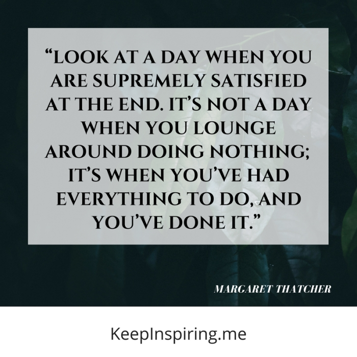 """""""Look at a day when you are supremely satisfied at the end. It's not a day when you lounge around doing nothing; it's when you've had everything to do, and you've done it."""" -Margaret Thatcher"""