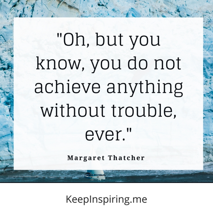 """""""Oh, but you know, you do not achieve anything without trouble, ever."""" -Margaret Thatcher"""