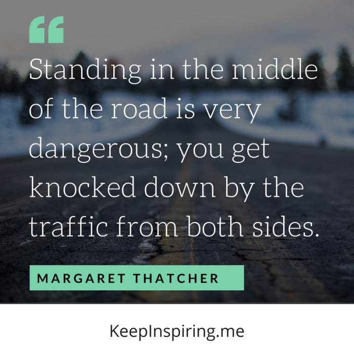"""""""Standing in the middle of the road is very dangerous; you get knocked down by the traffic from both sides."""" -Margaret Thatcher"""