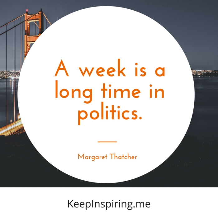 """""""A week is a long time in politics."""" -Margaret Thatcher"""