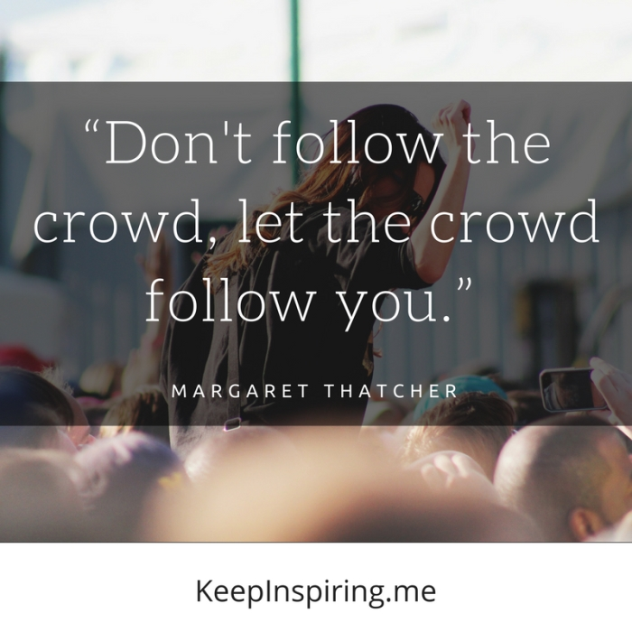 """Don't follow the crowd, let the crowd follow you."" -Margaret Thatcher"