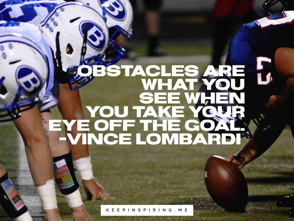 "Vince Lombardi quote ""Obstacles are what you see when you take your eyes off of the goal"""