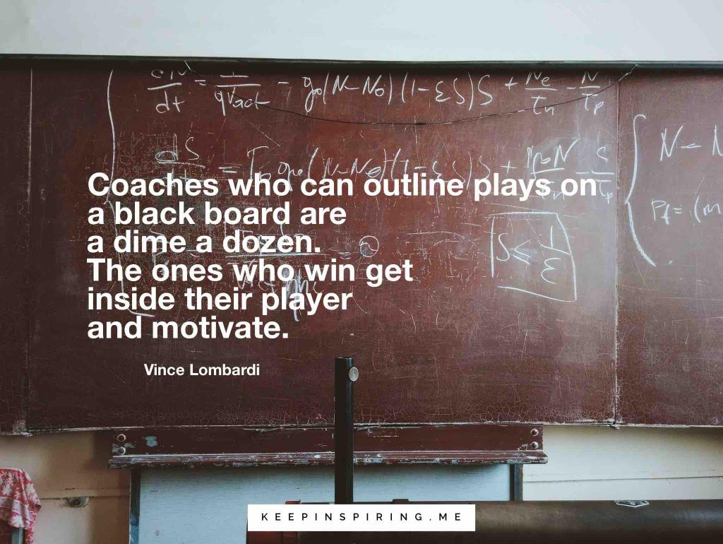 "Vince Lombardi quote ""Coaches who can outline plays on a black board are a dime a dozen. The ones who win get inside their player and motivate"""