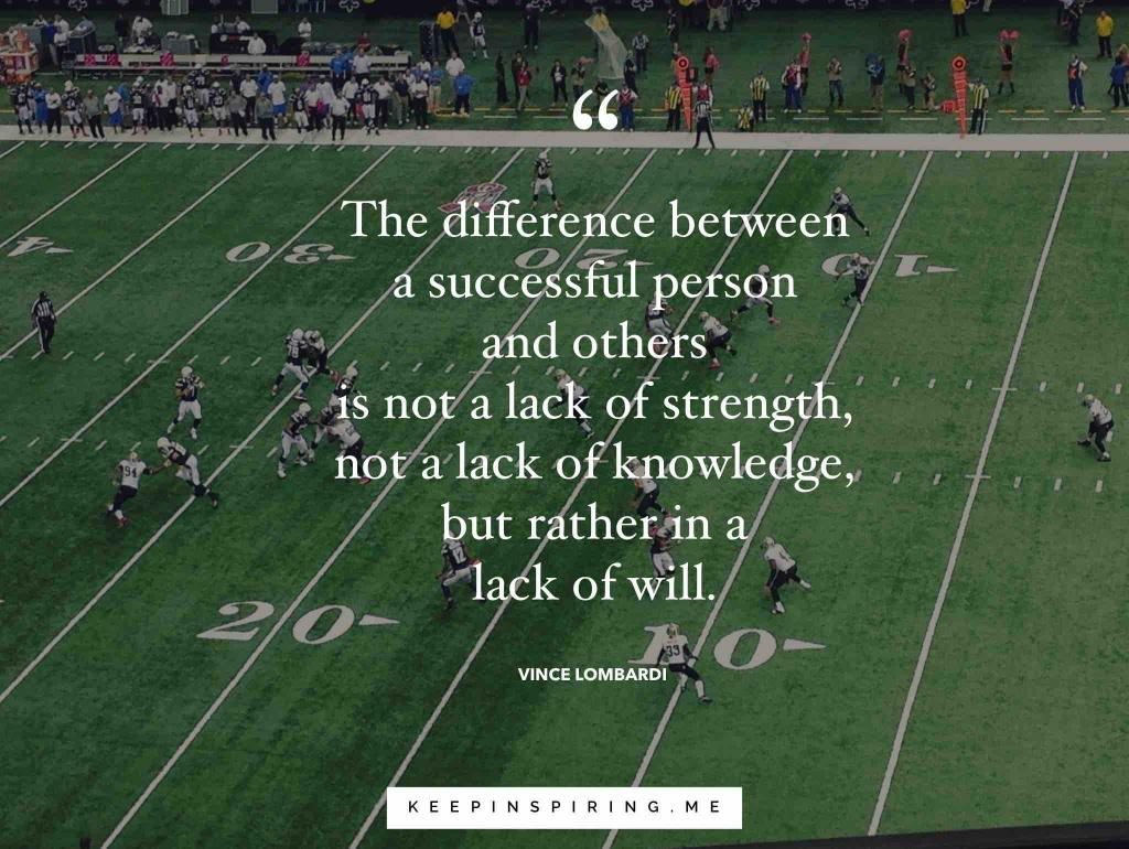 "Vince Lombardi quote ""The difference between a successful person and others is not a lack of strength, not a lack of knowledge, but rather in a lack of will"""