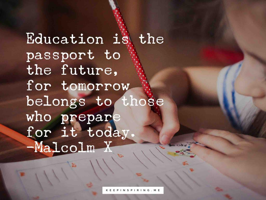 "Malcolm X quote ""Education is the passport to the future, for tomorrow belongs to those who prepare for it today"""