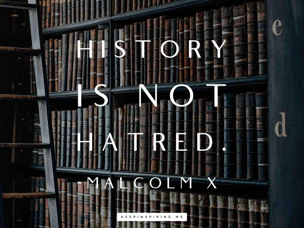 "Malcolm X quote ""History is not hatred"""