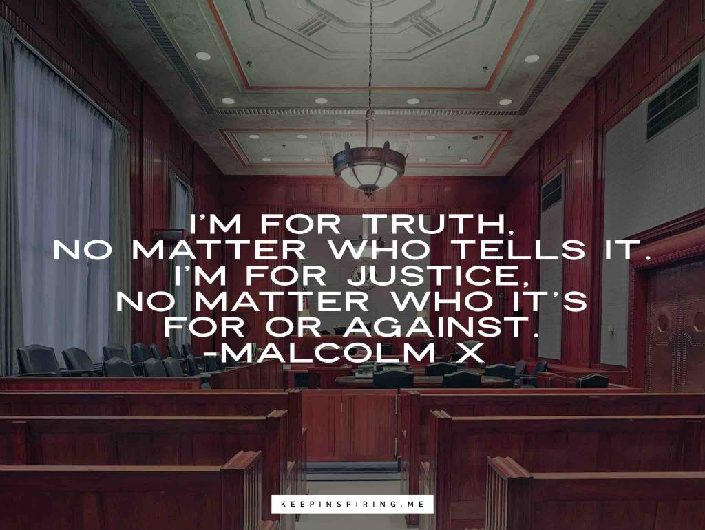 "Malcolm X quote ""I'm for truth, no matter who tells it. I'm for justice, no matter who it's for or against"""