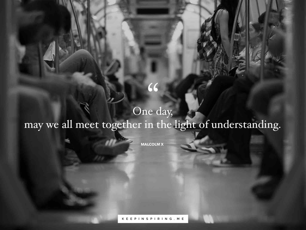 "Malcolm X quote ""One day, may we all meet together in the light of understanding"""