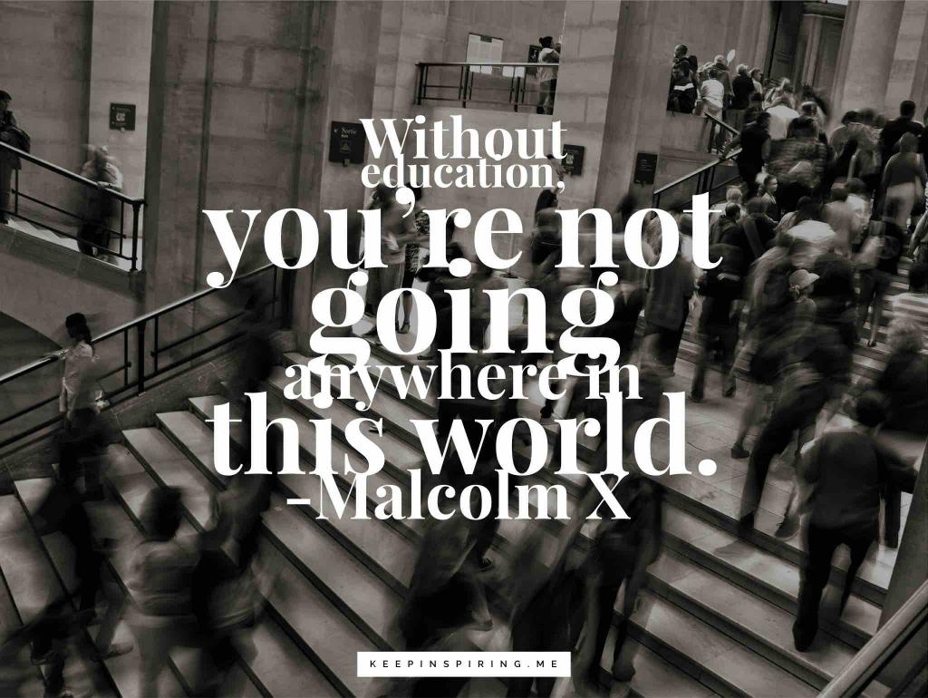 "Malcolm X quote ""Without education, you're not going anywhere in this world"""