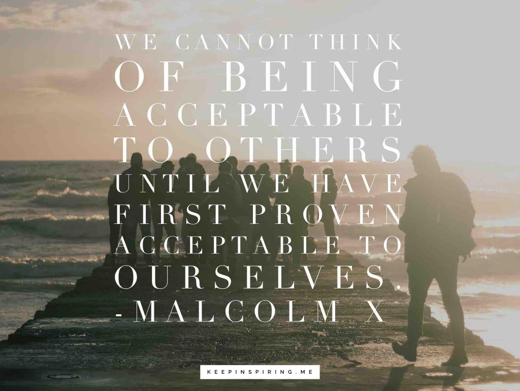 "Malcolm X quote ""We cannot think of being acceptable to others until we have first proven acceptable to ourselves"""