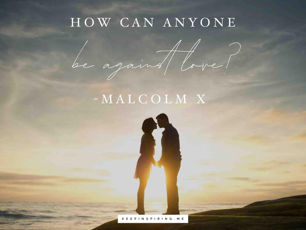 "Malcolm X quote ""How can anyone be against love?"""