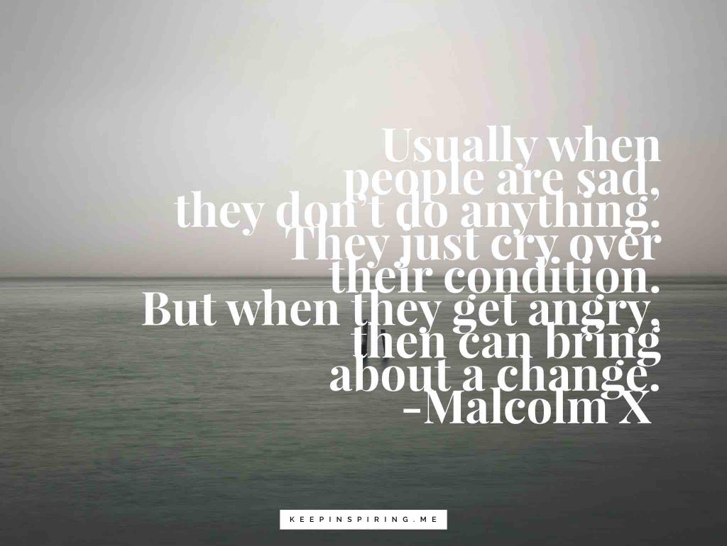 "Malcolm X quote ""Usually when people are sad, they don't do anything. They just cry over their condition. But when they get angry, they bring about a change"""
