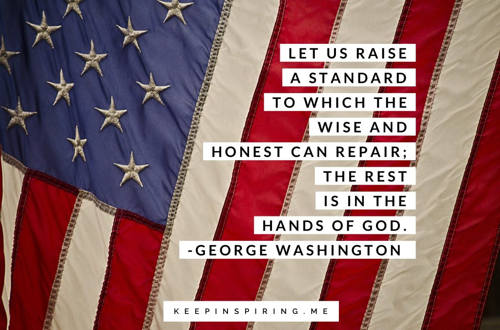 "George Washington quote ""Let us raise a standard to which the wise and honest can repair; the rest is in the hands of God"""