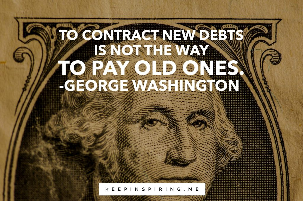 "George Washington quote ""To contract new debts is not the way to pay for old ones"""