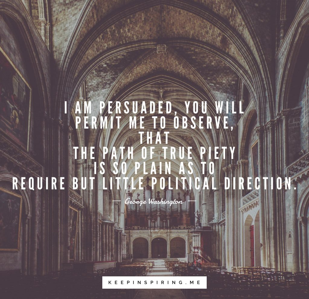 "George Washington quote ""I am persuaded, you will permit me to observe, that the path of true piety is so plain as to require but little political direction"""