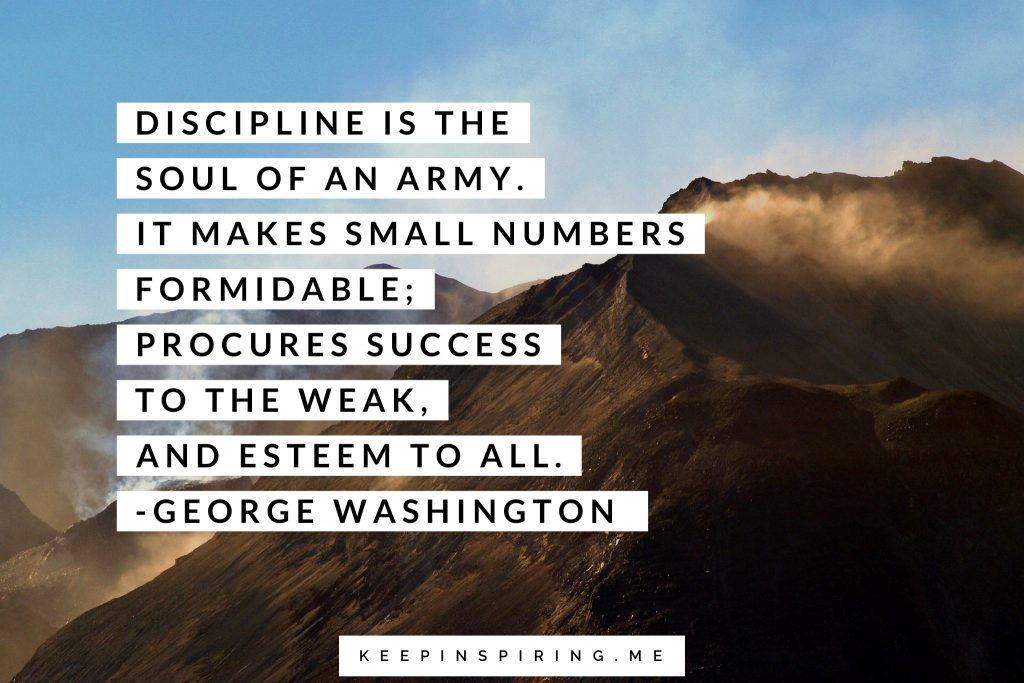 "George Washington quote ""Discipline is the soul of an army. It makes small numbers formidable; procures success to the week, and esteem to all"""