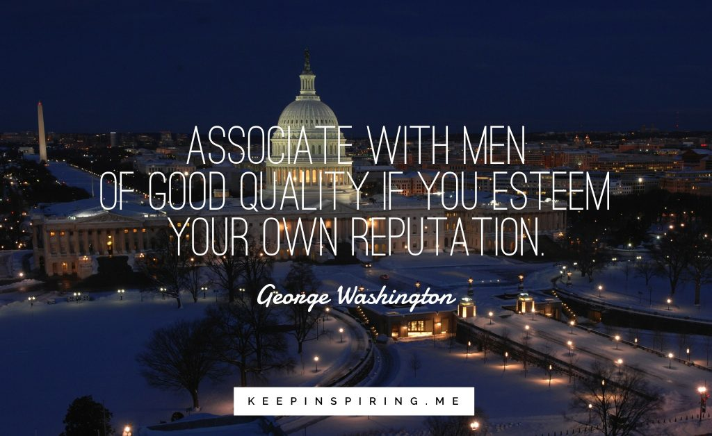 "George Washington quote ""Associate with men of good quality if you esteem your own reputation"""