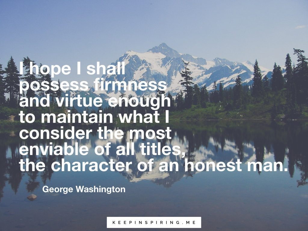 "George Washington quote ""I hope I shall possess firmness and virtue enough to maintain what I consider the most enviable of all titles, the character of an honest man"""