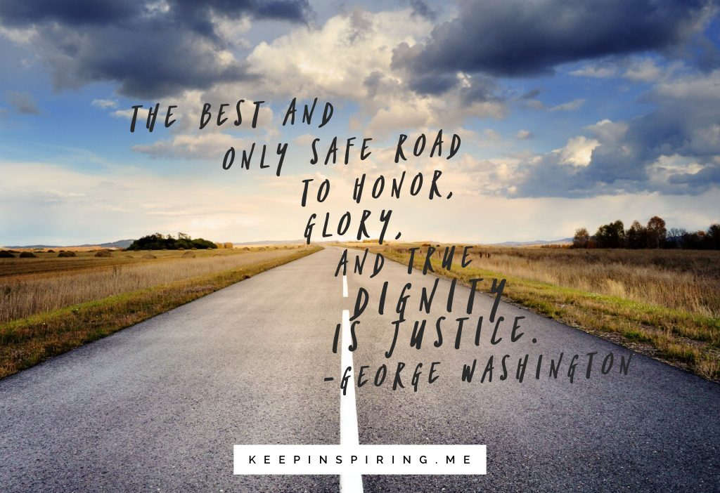 "George Washington quote ""The best and only safe road to honor, glory, and the true dignity is justice"""