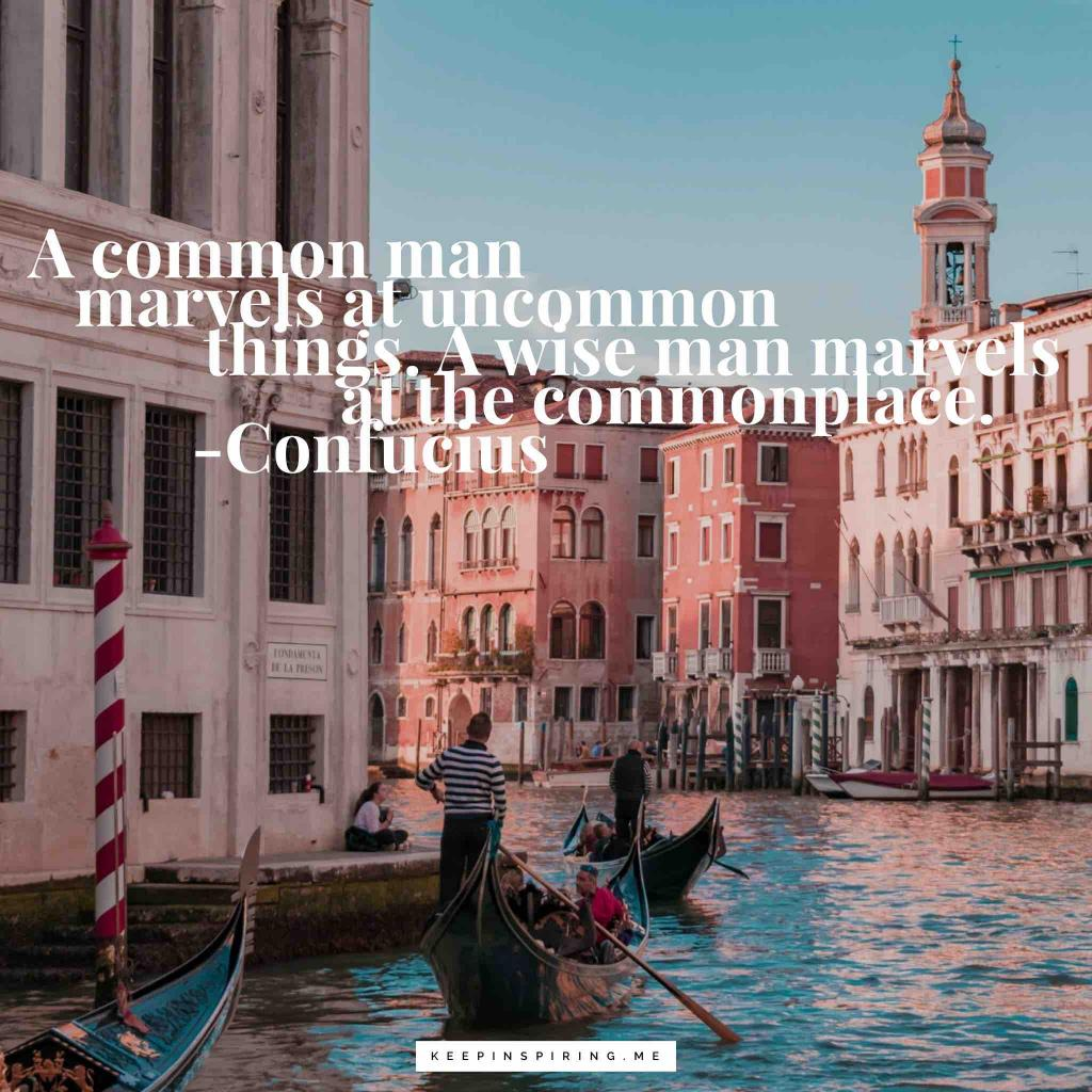 """Confucius quote """"A common man marvels at uncommon things. A wise man marvels at the commonplace"""""""
