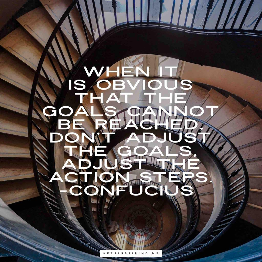 """Confucius quote """"When it is obvious that the goals cannot be reached, don't adjust the goals, adjust the action steps"""""""