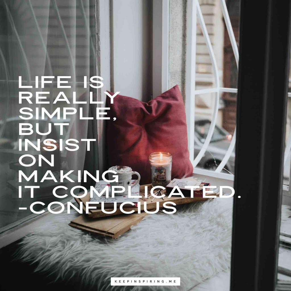 """Confucius advice """"Life is really simple, but we insist on making it complicated"""""""