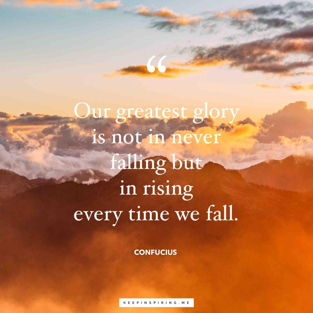 """Confucian quote """"Our greatest glory is not in never falling but in rising every time we fall"""""""