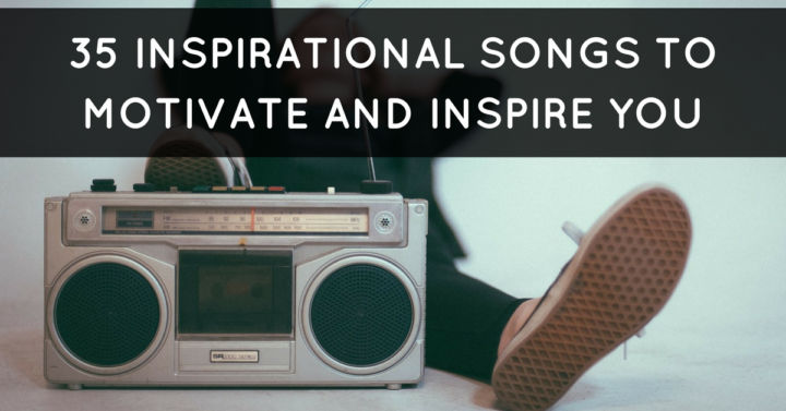 35 Inspirational Songs With Lyrics To Motivate And Inspire