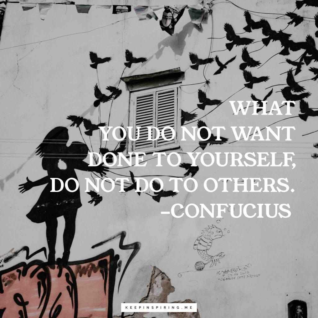 """Confucius advice """"What you do not want done to yourself, do not do to others"""""""