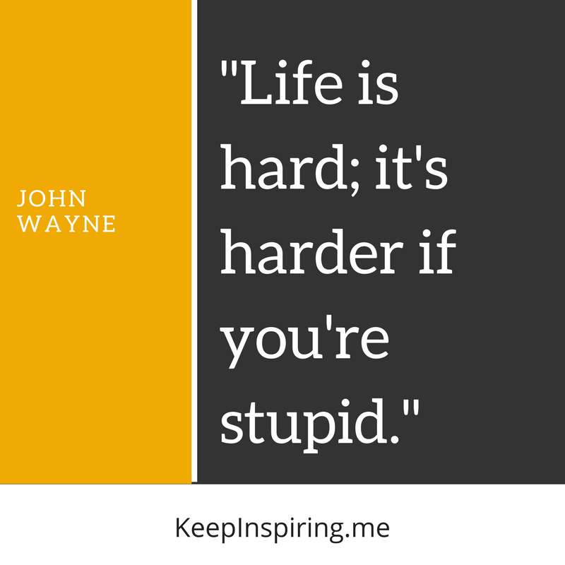 "John Wayne quote ""Life is hard; it's harder if you're stupid"""