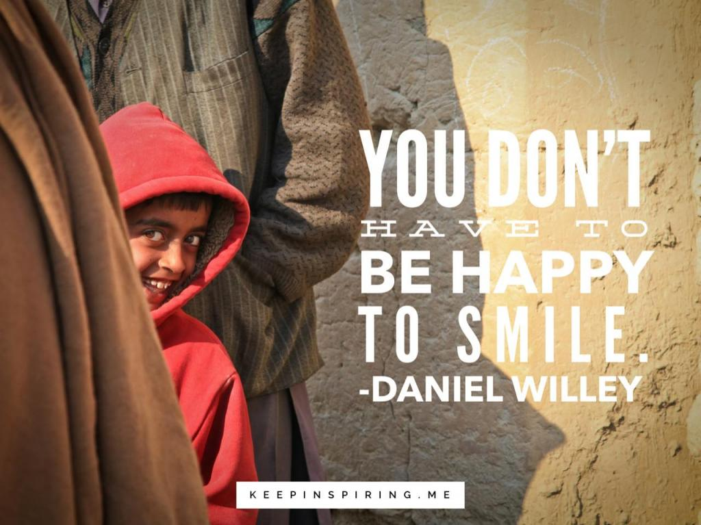 "Daniel Willey quote about smiling ""You don't have to be happy to smile"""
