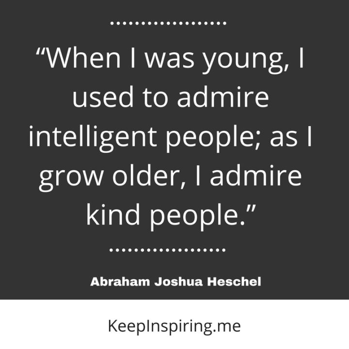 when i was young i used to admire intelligent people as i grow older i admire kind people abraham joshua heschel