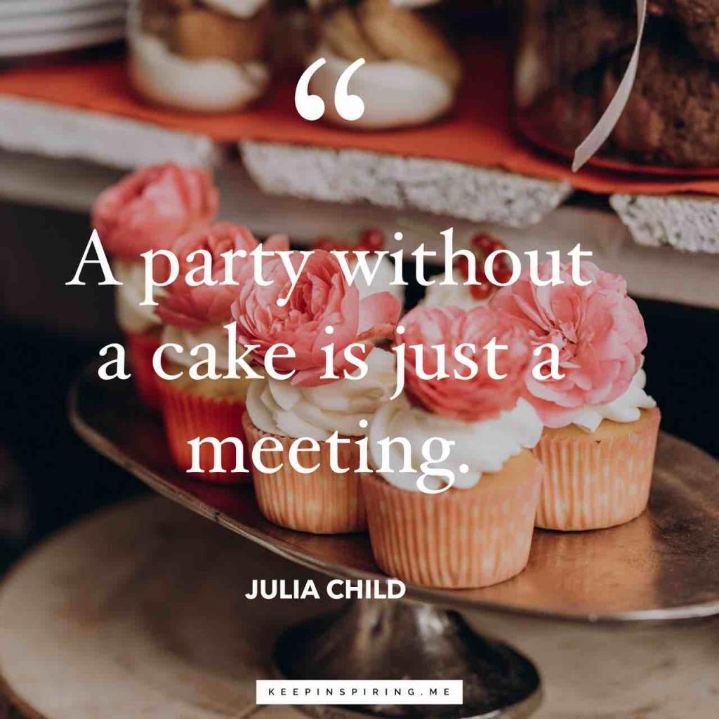 "Julia Child quote ""A party without a cake is just a meeting"""