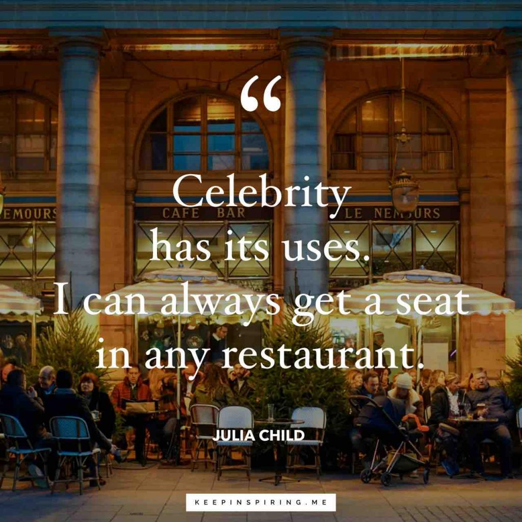 """Celebrity has its uses. I can always get a seat in any restaurant"""
