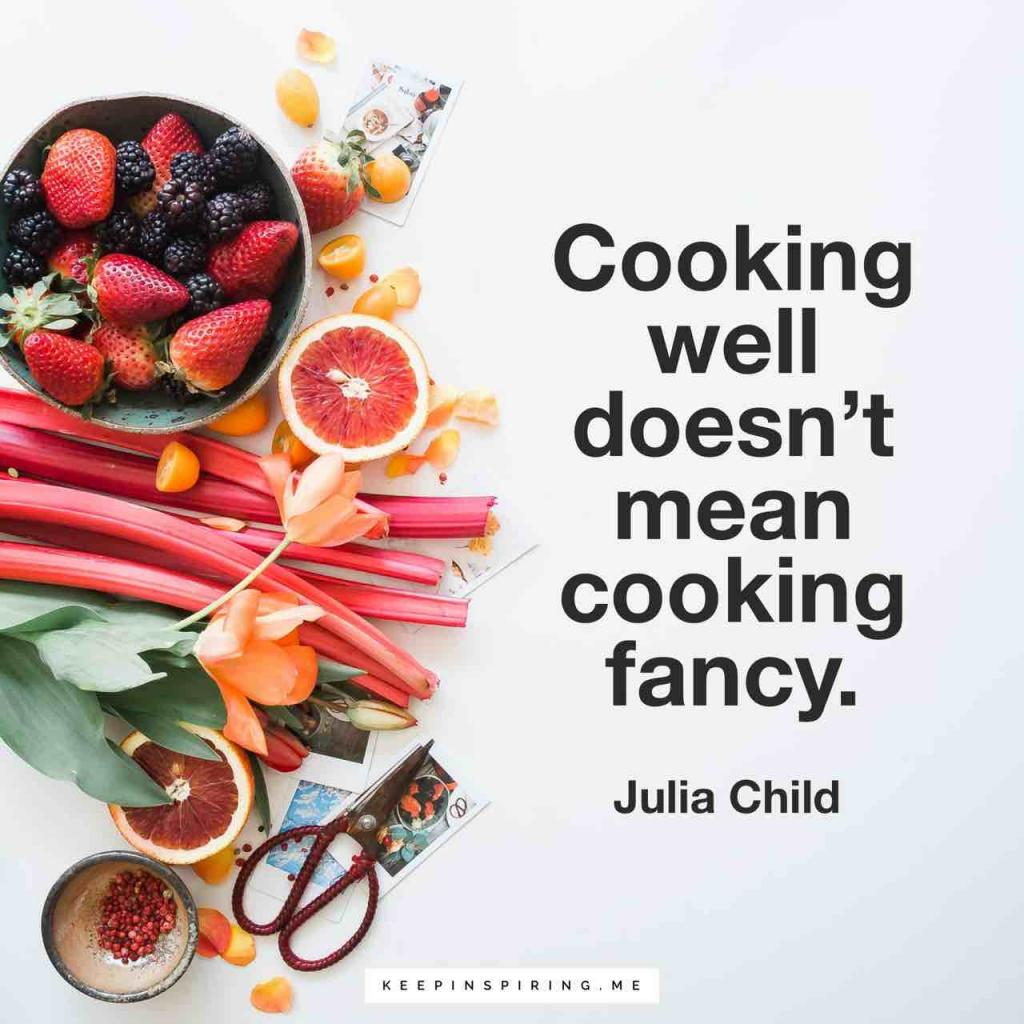 "Julia Child quote ""Cooking well doesn't mean cooking fancy"""