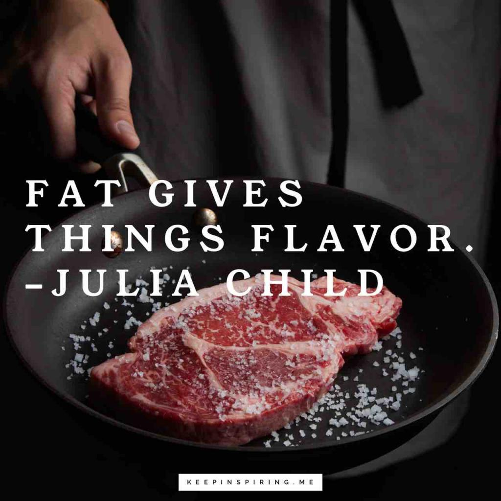"Julia Child quote ""Fat gives things flavor"""