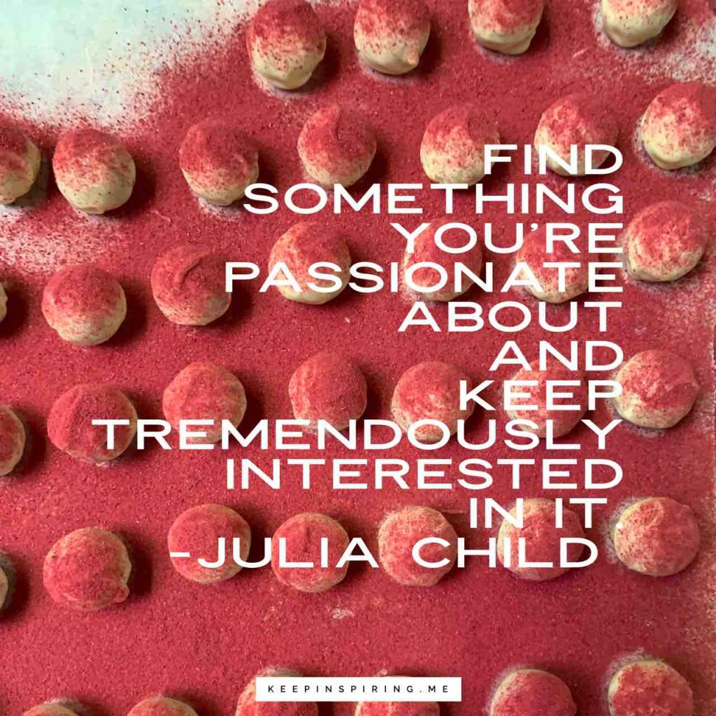 "Julia Child quote ""Find something you're passionate about and keep tremendously interested in it"""