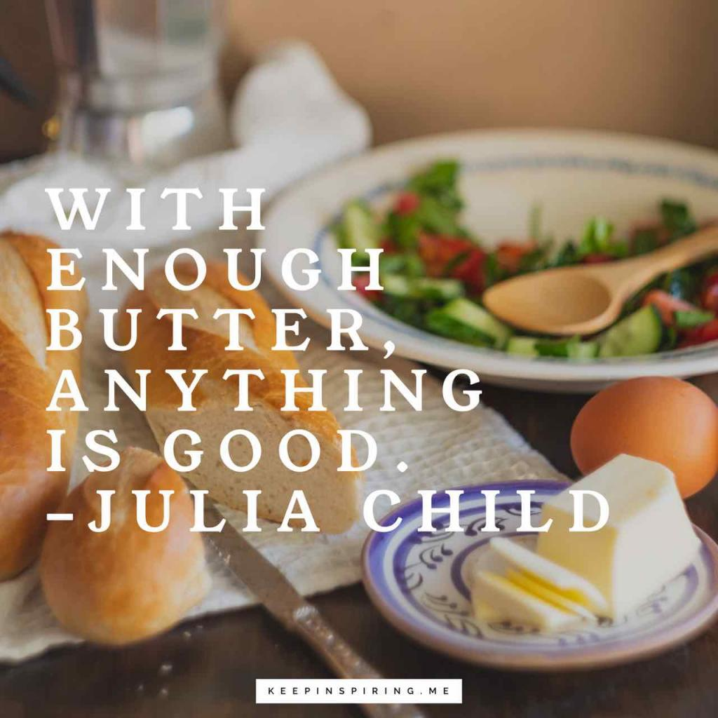 "Julia Child quote ""With enough butter, anything is good"""