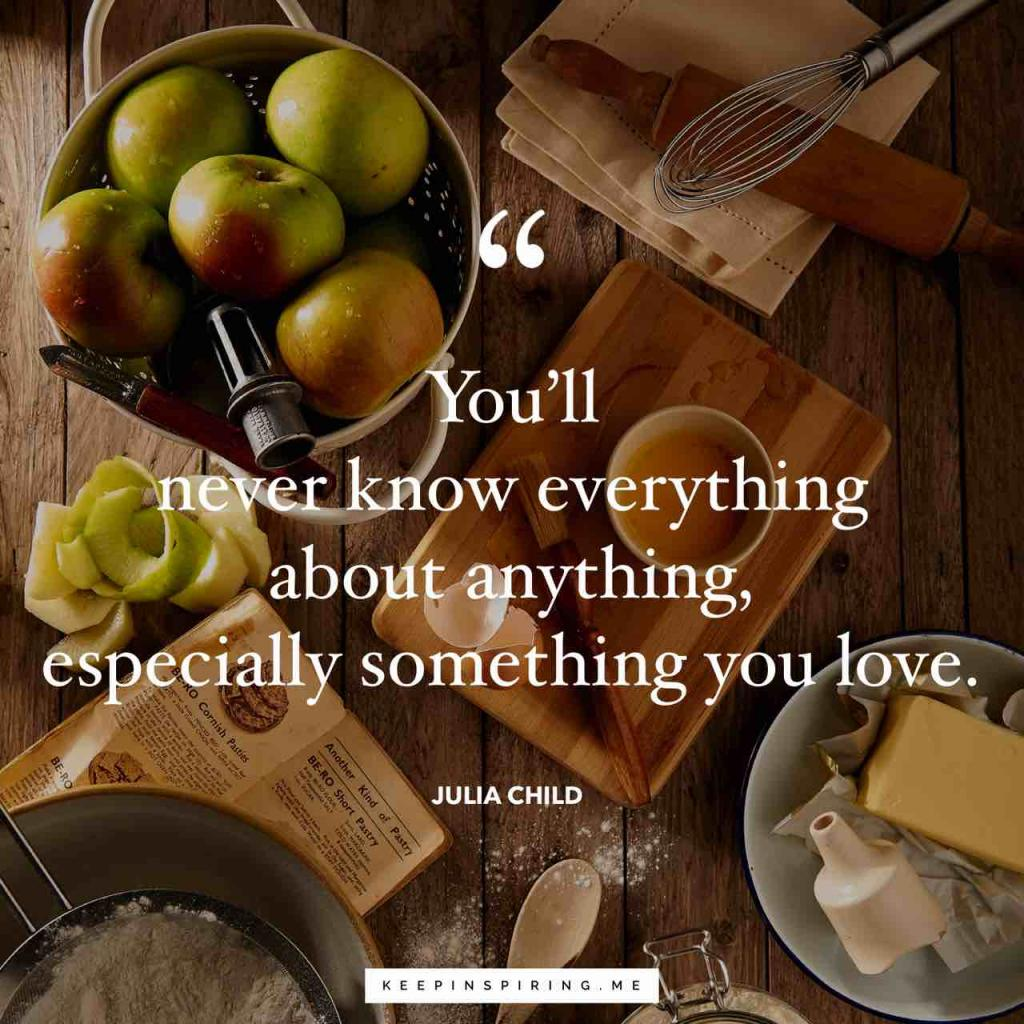 """You'll never know everything about anything, especially something you love"""