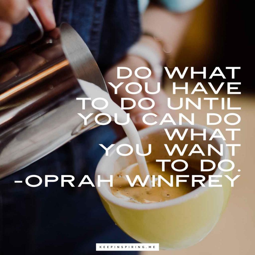 "Oprah quote ""Do what you have to do until you can do what you want to do"""