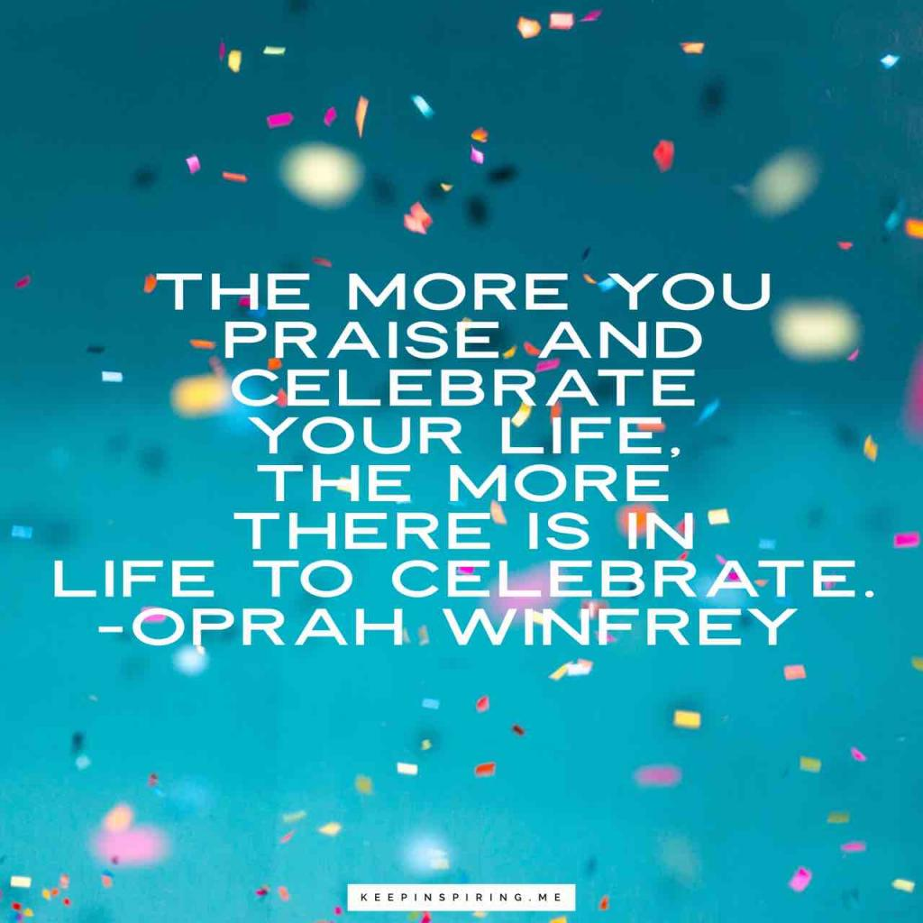 """The more you praise and celebrate your life, the more there is in life to celebrate"""