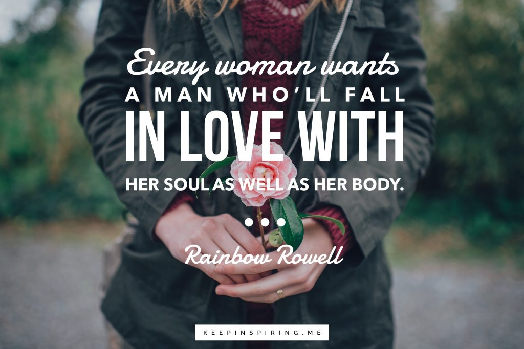 """Rainbow Rowell Quote """"Every woman wants a man who'll fall in love with her soul as well as her body"""""""