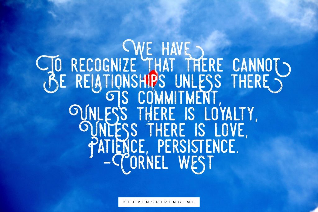 """Cornel West Quote """"We have to recognize that there cannot be relationships unless there is commitment, unless there is loyalty, unless there is love, patience, persistence"""""""