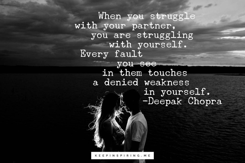 """Deepak Chopra Quote """"When you struggle with your partner, you are struggling with yourself. Every fault you see in them touches a denied weakness in yourself"""""""